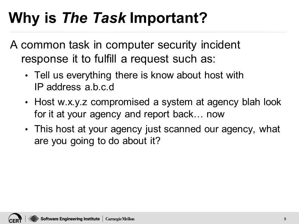 9 Why is The Task Important? A common task in computer security incident response it to fulfill a request such as: Tell us everything there is know ab