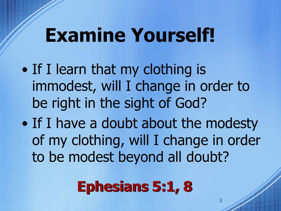 2 Examine Yourself! If I learn that my clothing is immodest, will I change in order to be right in the sight of God? If I have a doubt about the modes