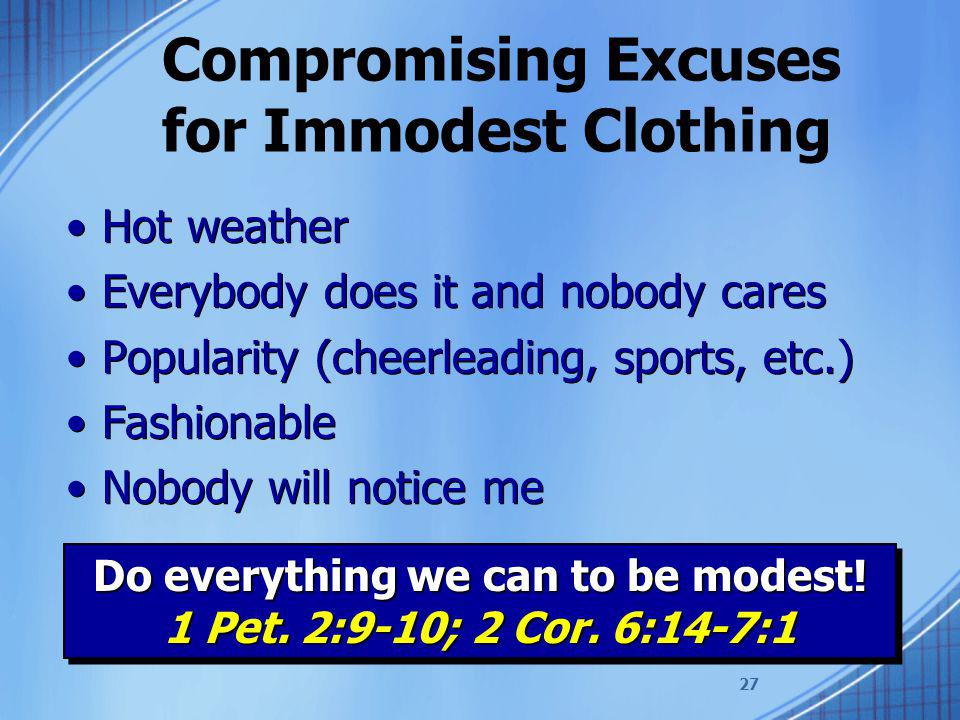 27 Compromising Excuses for Immodest Clothing Hot weather Everybody does it and nobody cares Popularity (cheerleading, sports, etc.) Fashionable Nobody will notice me Hot weather Everybody does it and nobody cares Popularity (cheerleading, sports, etc.) Fashionable Nobody will notice me Do everything we can to be modest.