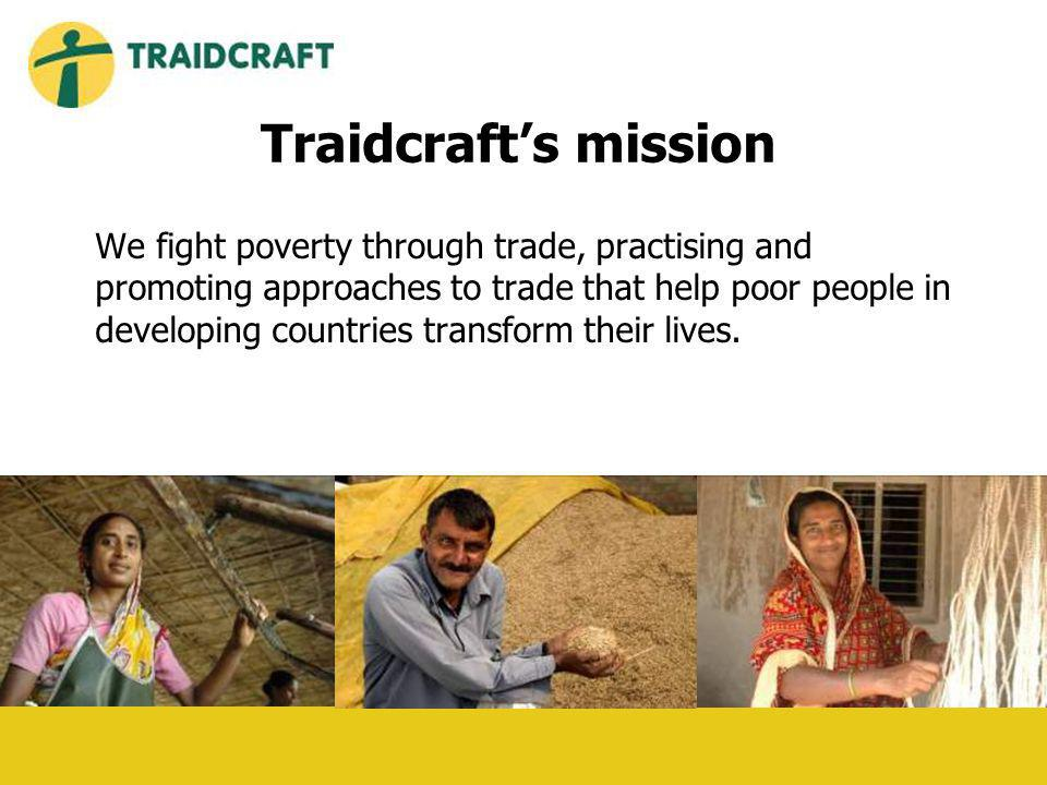 Traidcrafts mission We fight poverty through trade, practising and promoting approaches to trade that help poor people in developing countries transform their lives.