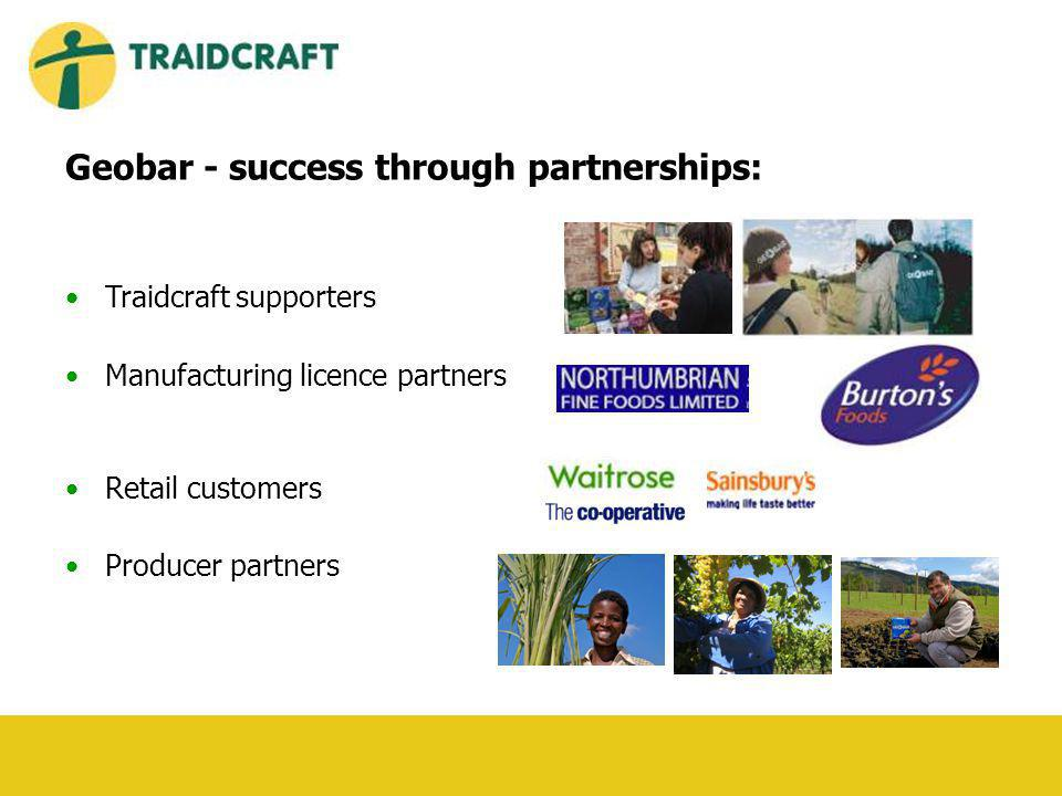 Geobar - success through partnerships: Traidcraft supporters Manufacturing licence partners Retail customers Producer partners