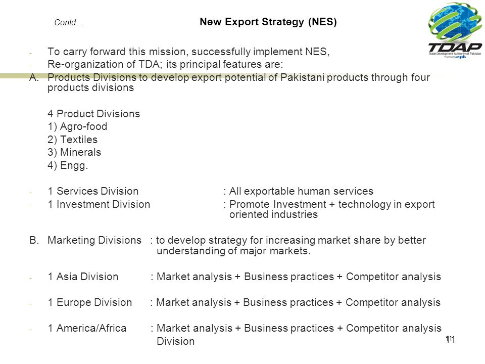 11 Contd… New Export Strategy (NES) - To carry forward this mission, successfully implement NES, - Re-organization of TDA; its principal features are: A.Products Divisions to develop export potential of Pakistani products through four products divisions 4 Product Divisions 1) Agro-food 2) Textiles 3) Minerals 4) Engg.