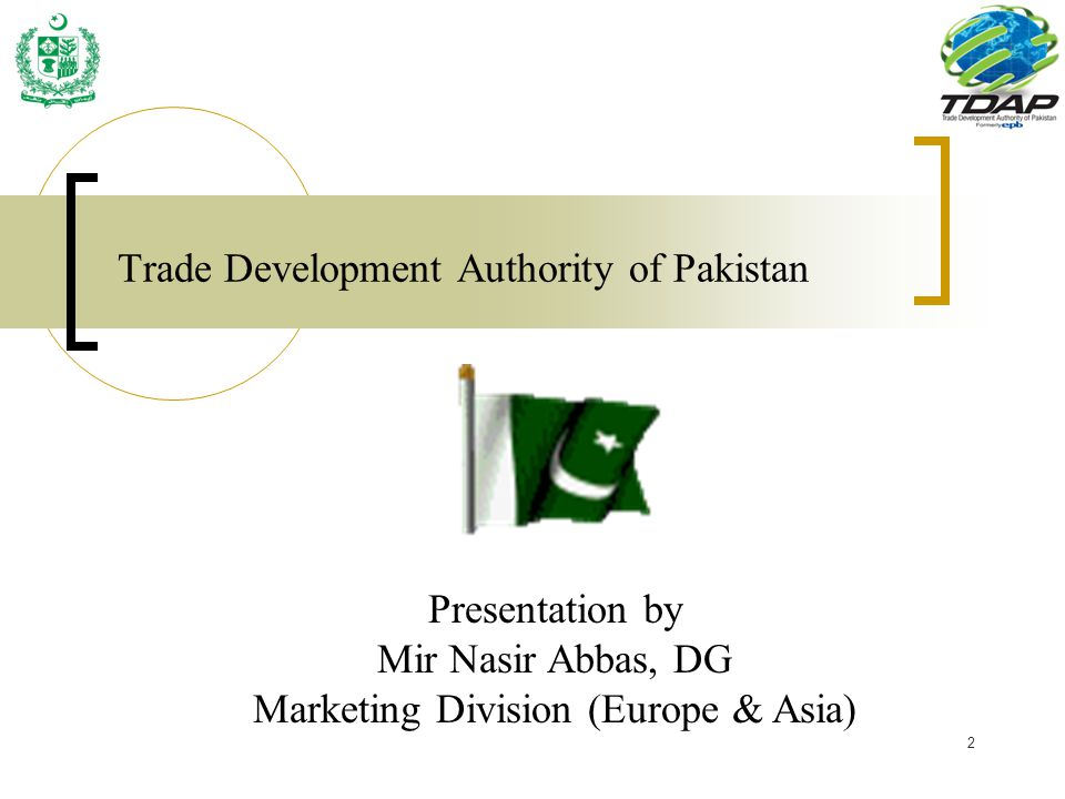 2 Trade Development Authority of Pakistan Presentation by Mir Nasir Abbas, DG Marketing Division (Europe & Asia)