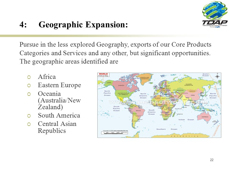22 4:Geographic Expansion: Africa Eastern Europe Oceania (Australia/New Zealand) South America Central Asian Republics Pursue in the less explored Geography, exports of our Core Products Categories and Services and any other, but significant opportunities.