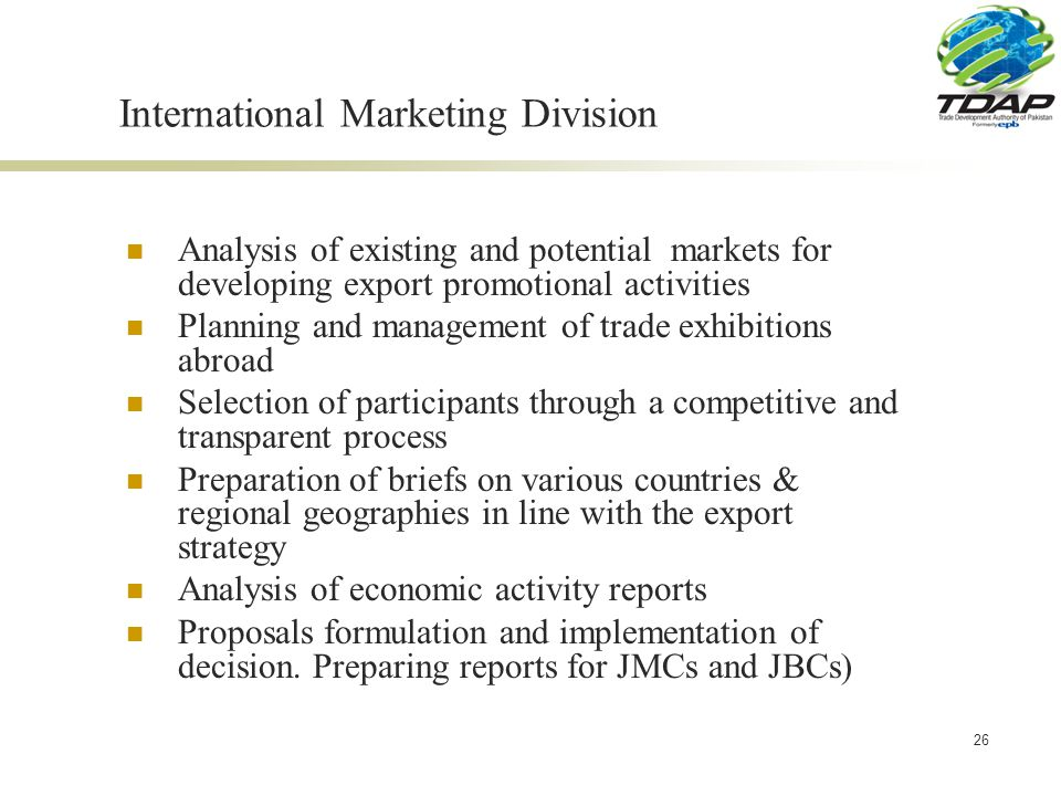 26 International Marketing Division Analysis of existing and potential markets for developing export promotional activities Planning and management of trade exhibitions abroad Selection of participants through a competitive and transparent process Preparation of briefs on various countries & regional geographies in line with the export strategy Analysis of economic activity reports Proposals formulation and implementation of decision.