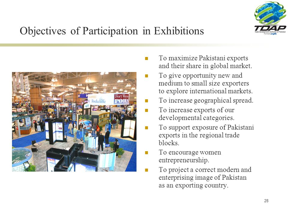 28 Objectives of Participation in Exhibitions To maximize Pakistani exports and their share in global market.