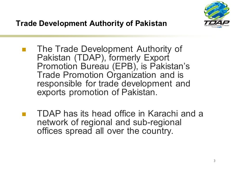 3 Trade Development Authority of Pakistan The Trade Development Authority of Pakistan (TDAP), formerly Export Promotion Bureau (EPB), is Pakistans Trade Promotion Organization and is responsible for trade development and exports promotion of Pakistan.
