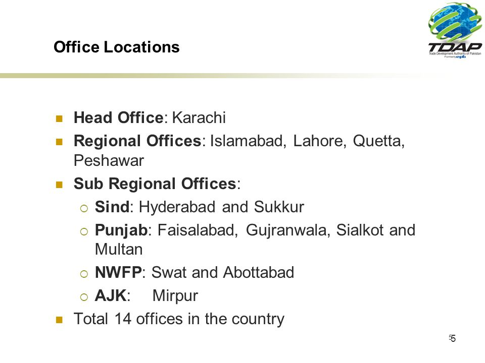 5 5 Office Locations Head Office: Karachi Regional Offices: Islamabad, Lahore, Quetta, Peshawar Sub Regional Offices: Sind: Hyderabad and Sukkur Punjab: Faisalabad, Gujranwala, Sialkot and Multan NWFP: Swat and Abottabad AJK:Mirpur Total 14 offices in the country