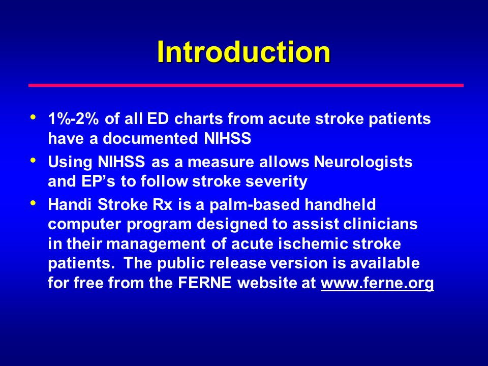 Introduction 1%-2% of all ED charts from acute stroke patients have a documented NIHSS Using NIHSS as a measure allows Neurologists and EPs to follow