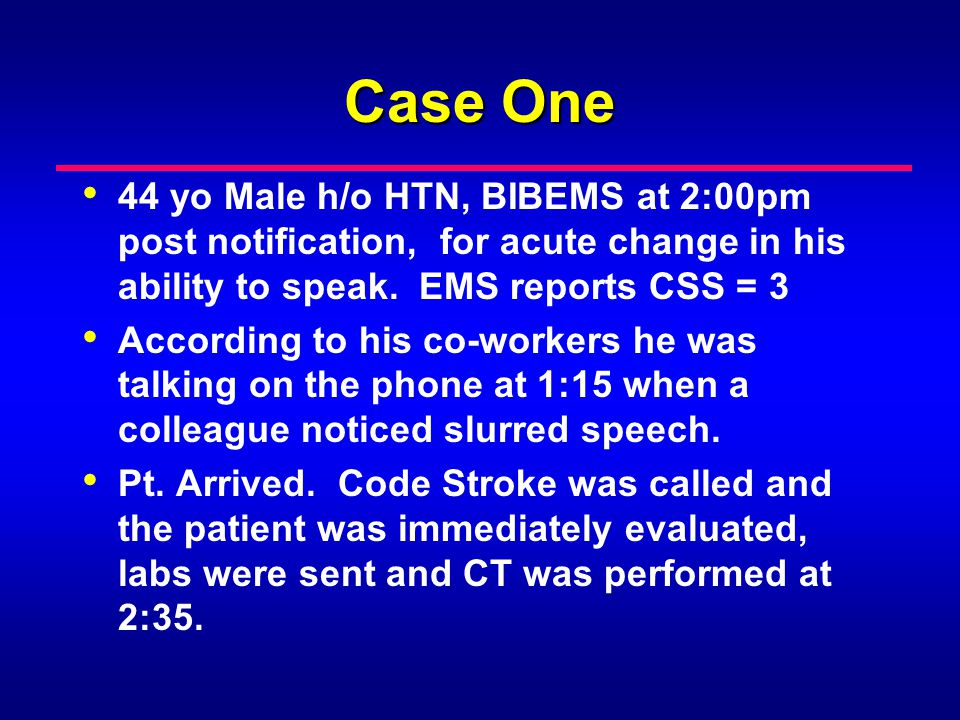 Case One 44 yo Male h/o HTN, BIBEMS at 2:00pm post notification, for acute change in his ability to speak. EMS reports CSS = 3 According to his co-wor