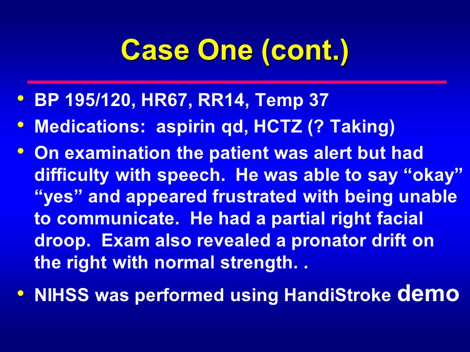 Case One (cont.) BP 195/120, HR67, RR14, Temp 37 Medications: aspirin qd, HCTZ (? Taking) On examination the patient was alert but had difficulty with