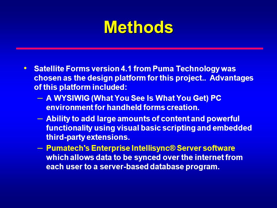 Methods Satellite Forms version 4.1 from Puma Technology was chosen as the design platform for this project.. Advantages of this platform included: –