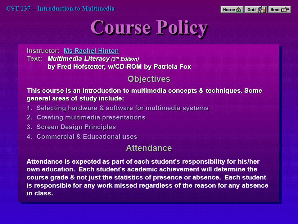 CST 137 – Introduction to Multimedia Course Policy 1.Selecting hardware & software for multimedia systems 2.Creating multimedia presentations 3.Screen Design Principles 4.Commercial & Educational uses Instructor: Ms Rachel Hinton Ms Rachel HintonMs Rachel Hinton Text:Multimedia Literacy (3 rd Edition) by Fred Hofstetter, w/CD-ROM by Patricia Fox Objectives This course is an introduction to multimedia concepts & techniques.