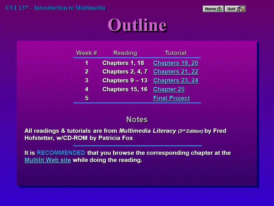 CST 137 – Introduction to Multimedia OutlineOutline Week # ReadingTutorial12345 Chapters 1, 18 Chapters 2, 4, 7 Chapters 9 – 13 Chapters 15, 16 Chapters 19, 20 Chapters 19, 20 Chapters 21, 22 Chapters 21, 22 Chapters 23, 24 Chapters 23, 24 Chapter 25 Chapter 25 Final Project Final Project Notes All readings & tutorials are from Multimedia Literacy (3 rd Edition) by Fred Hofstetter, w/CD-ROM by Patricia Fox It is RECOMMENDED that you browse the corresponding chapter at the Multilit Web site while doing the reading.