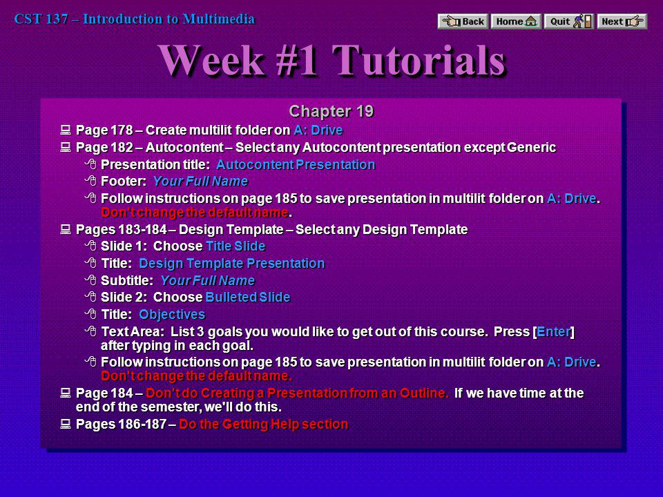 CST 137 – Introduction to Multimedia Week #1 Tutorials (cont) Chapter 20 Page 192 – Set title font size to 66 Page 192 – Set title font size to 66 Page 193 – Bold the subtitle Page 193 – Bold the subtitle Page 195 – Add a superscripted 1 after the word Enterprise Page 195 – Add a superscripted 1 after the word Enterprise Page 195 – Add shadow to title Page 195 – Add shadow to title Page 196 – Use Color Chart on Page 174 to pick a background that works with the text colors on the screen.