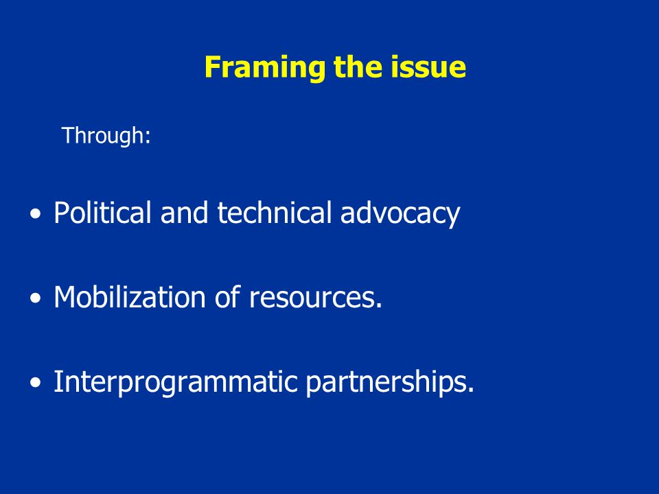 Framing the issue Political and technical advocacy Mobilization of resources.
