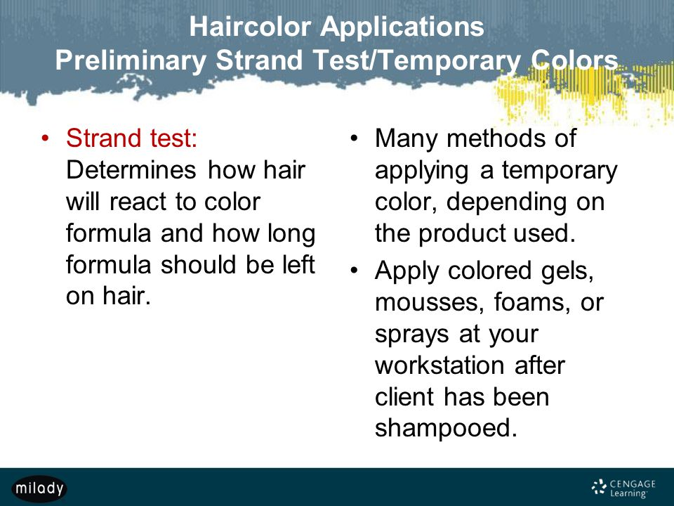 Haircolor Applications Preliminary Strand Test/Temporary Colors Strand test: Determines how hair will react to color formula and how long formula should be left on hair.
