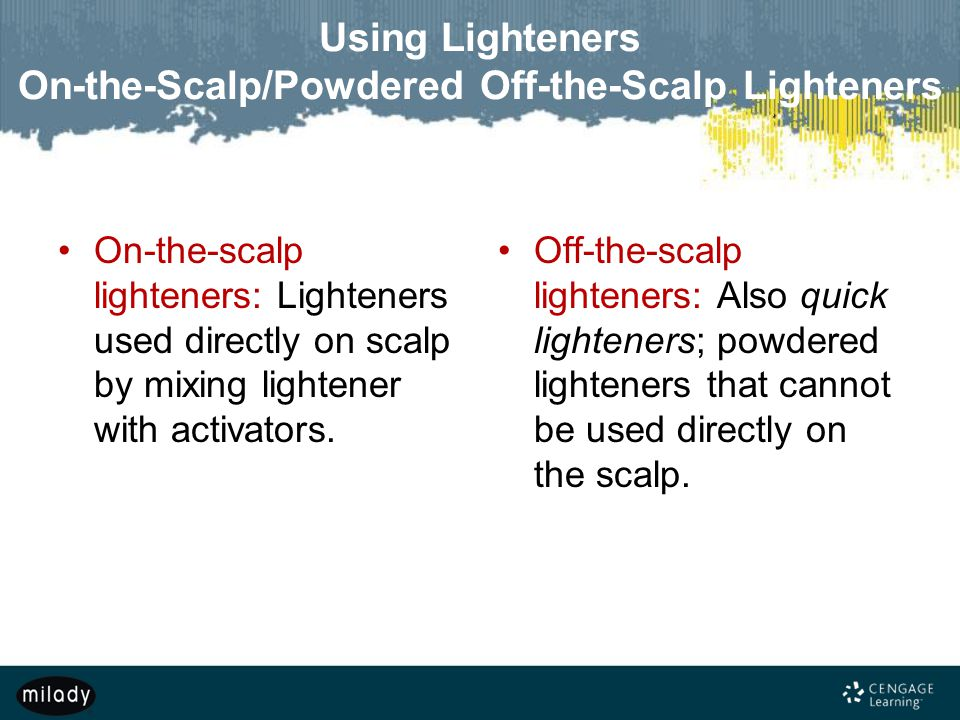 Using Lighteners On-the-Scalp/Powdered Off-the-Scalp Lighteners On-the-scalp lighteners: Lighteners used directly on scalp by mixing lightener with activators.
