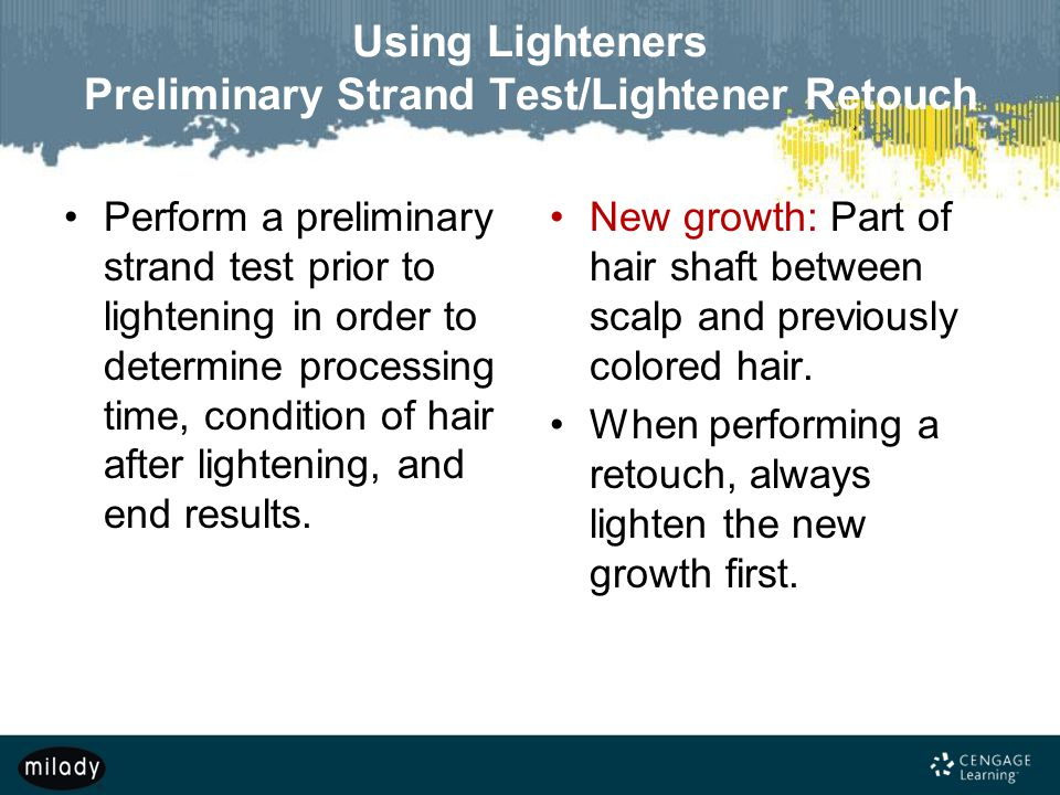 Using Lighteners Preliminary Strand Test/Lightener Retouch Perform a preliminary strand test prior to lightening in order to determine processing time, condition of hair after lightening, and end results.