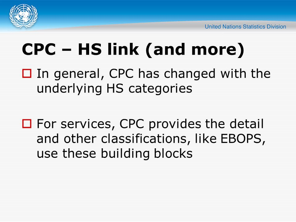CPC – HS link (and more) In general, CPC has changed with the underlying HS categories For services, CPC provides the detail and other classifications