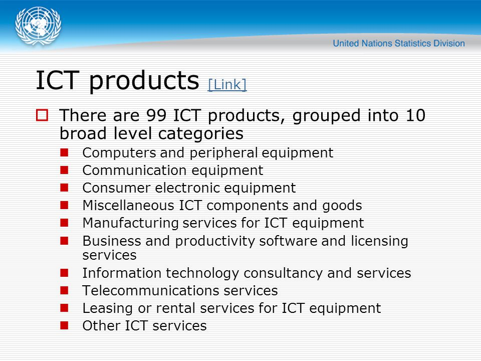 ICT products [Link] [Link] There are 99 ICT products, grouped into 10 broad level categories Computers and peripheral equipment Communication equipmen
