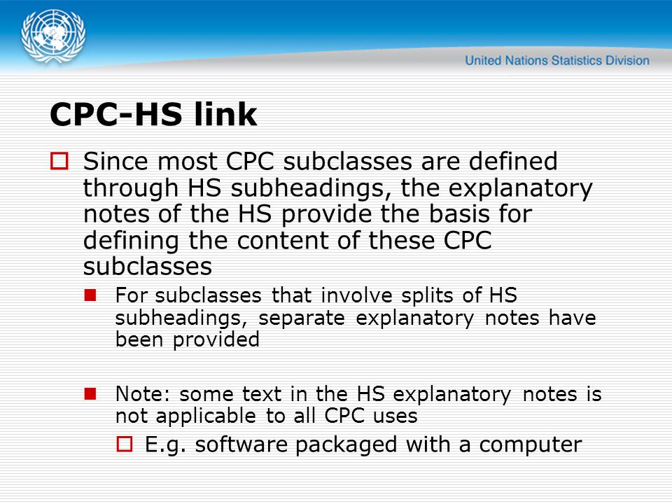 CPC-HS link Since most CPC subclasses are defined through HS subheadings, the explanatory notes of the HS provide the basis for defining the content o