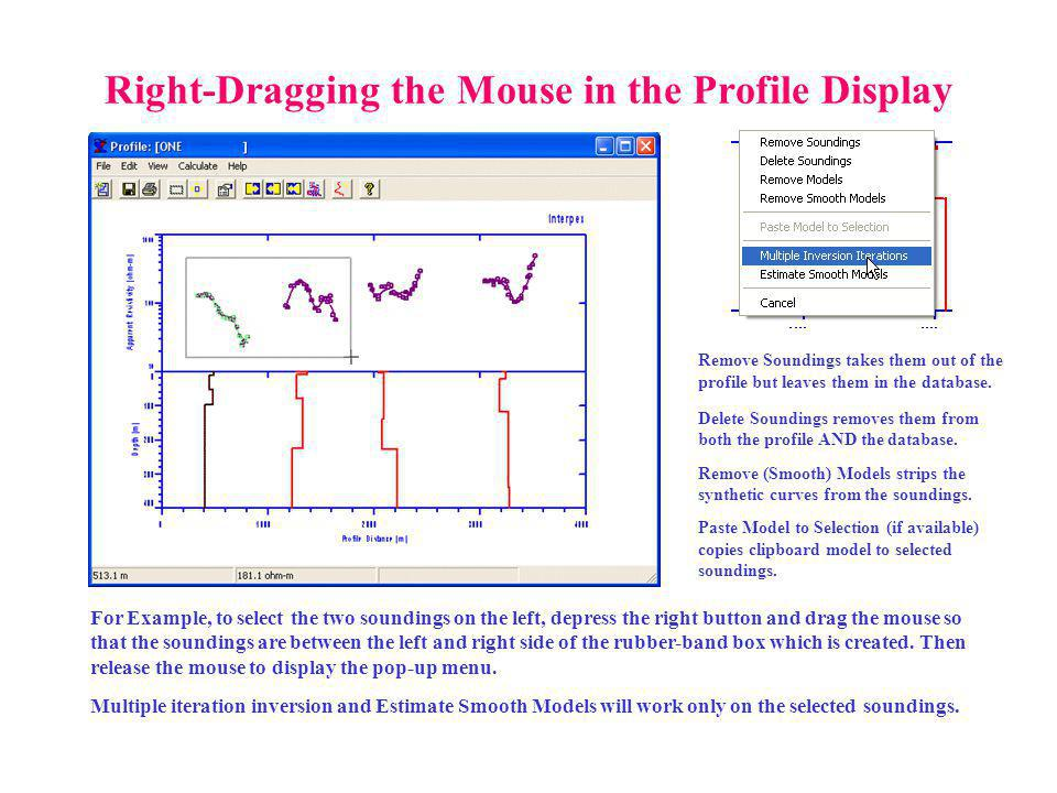 Right-Dragging the Mouse in the Profile Display For Example, to select the two soundings on the left, depress the right button and drag the mouse so that the soundings are between the left and right side of the rubber-band box which is created.