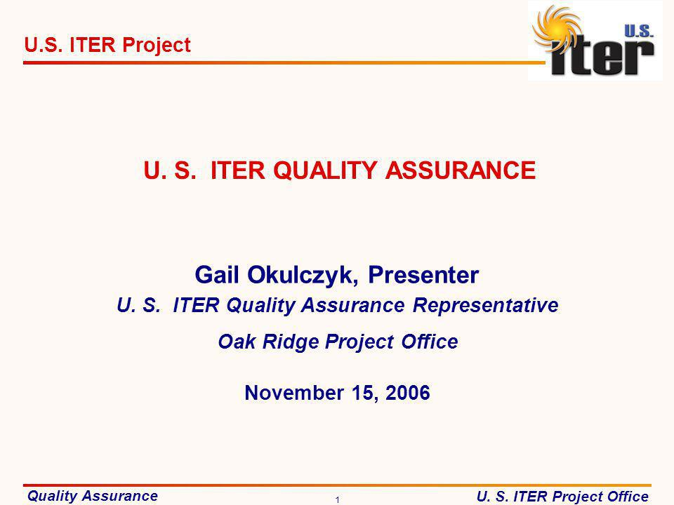 Quality Assurance U. S. ITER Project Office U.S. ITER Project 1 November 15, 2006 U. S. ITER QUALITY ASSURANCE Gail Okulczyk, Presenter U. S. ITER Qua