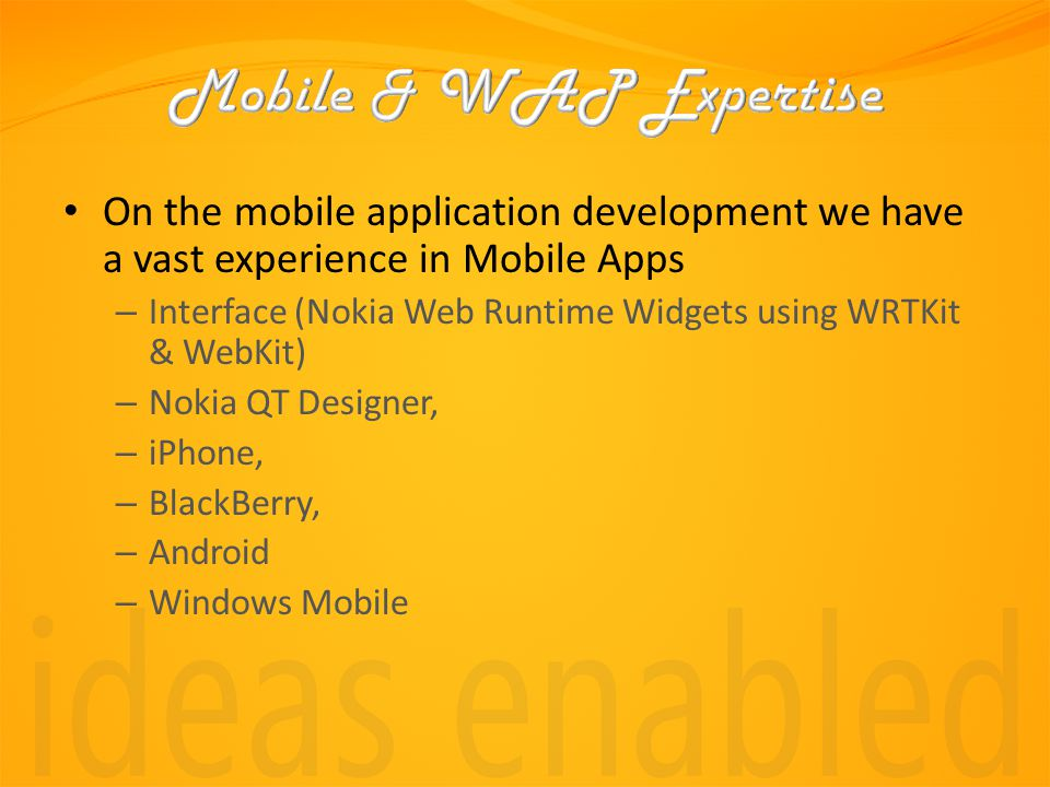 On the mobile application development we have a vast experience in Mobile Apps – Interface (Nokia Web Runtime Widgets using WRTKit & WebKit) – Nokia QT Designer, – iPhone, – BlackBerry, – Android – Windows Mobile