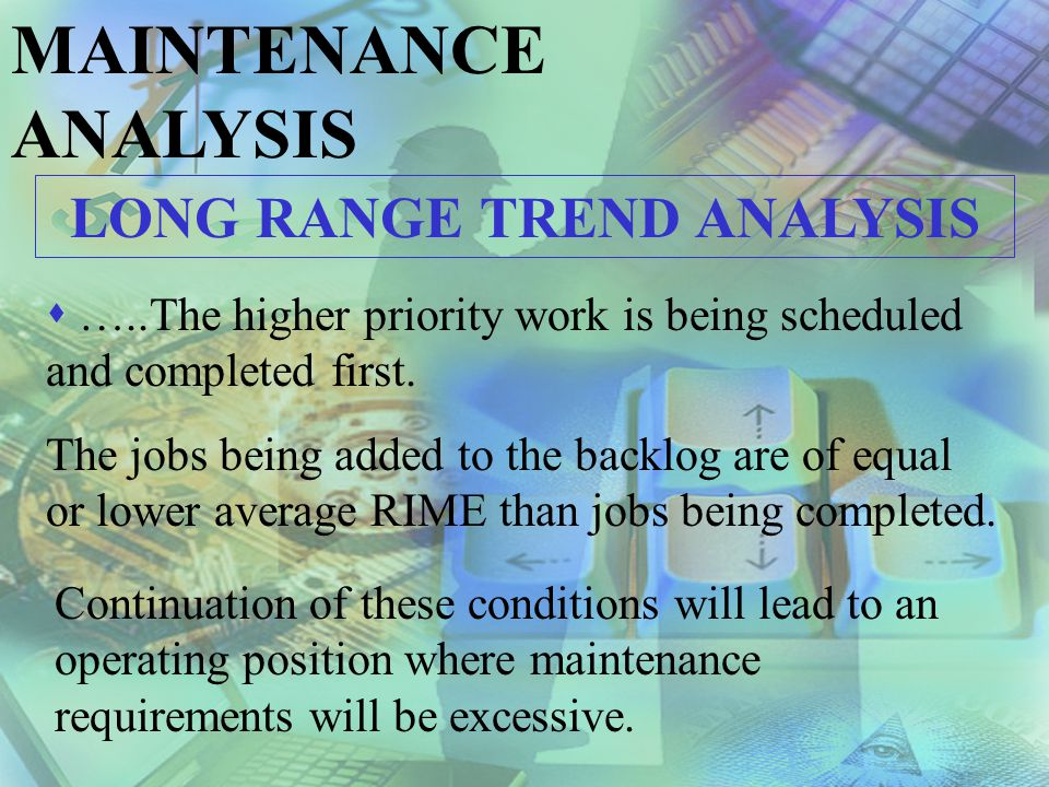 MAINTENANCE ANALYSIS LONG RANGE TREND ANALYSIS The jobs completed average RIME line should be higher than the backlog average RIME line.
