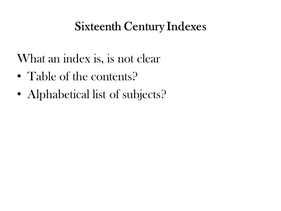 Sixteenth Century Indexes What an index is, is not clear Table of the contents.