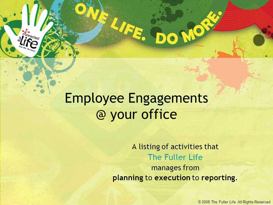© 2008 The Fuller Life. All Rights Reserved Employee Engagements @ your office A listing of activities that The Fuller Life manages from planning to e