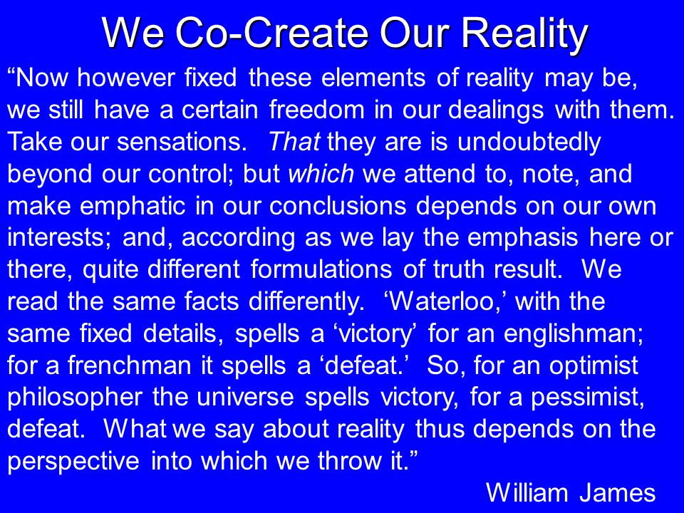 We Co-Create Our Reality Now however fixed these elements of reality may be, we still have a certain freedom in our dealings with them.