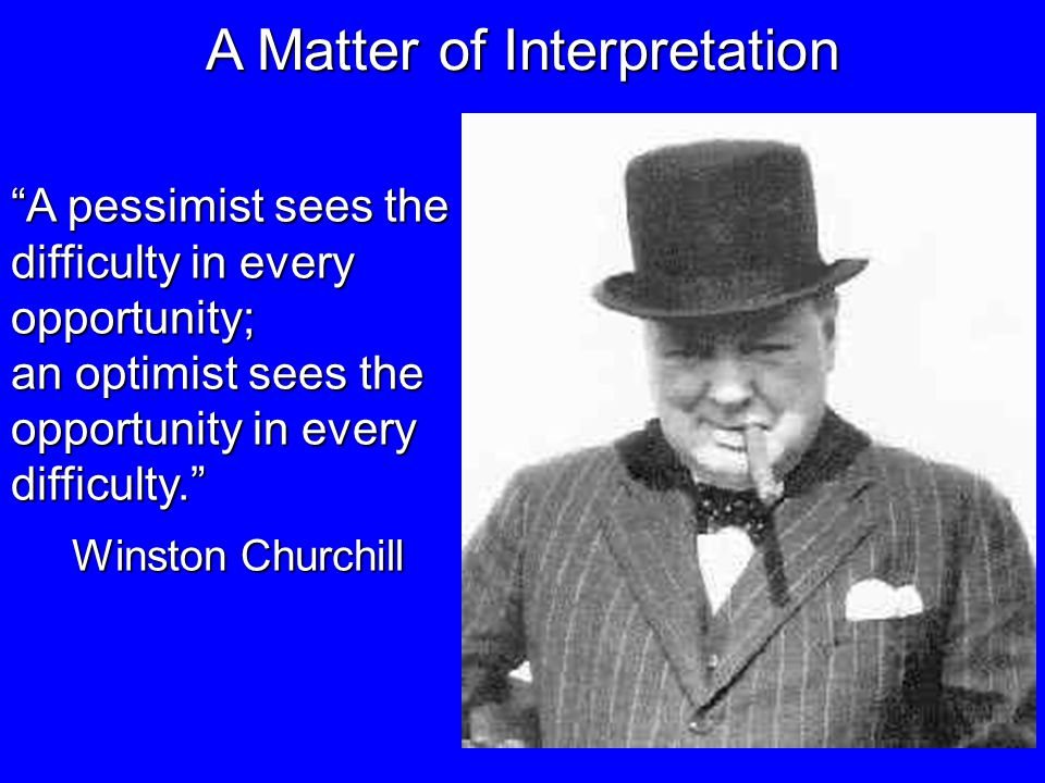 A Matter of Interpretation A pessimist sees the difficulty in every opportunity; an optimist sees the opportunity in every difficulty.