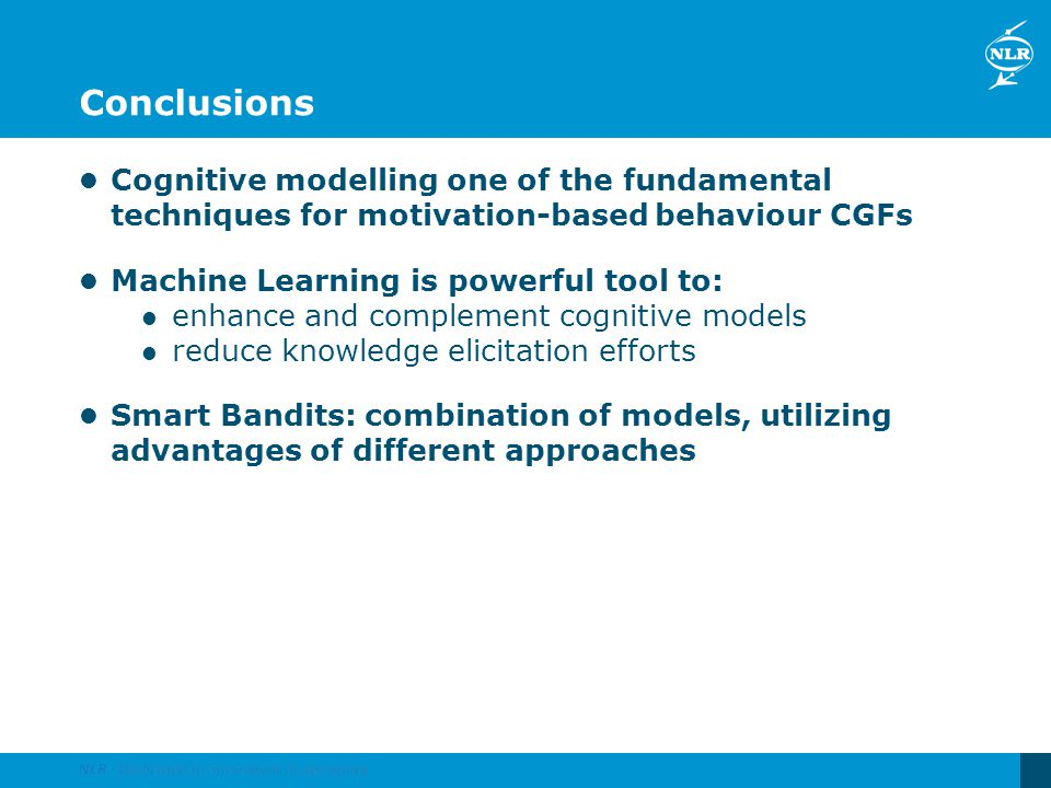 Conclusions Cognitive modelling one of the fundamental techniques for motivation-based behaviour CGFs Machine Learning is powerful tool to: enhance an