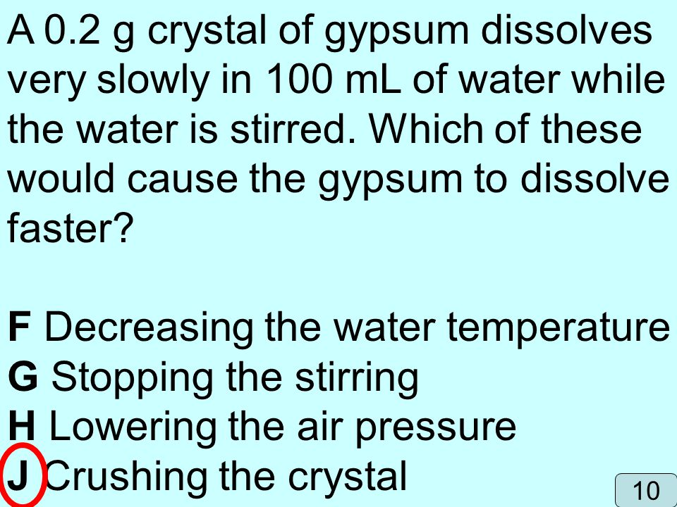 A 0.2 g crystal of gypsum dissolves very slowly in 100 mL of water while the water is stirred. Which of these would cause the gypsum to dissolve faste