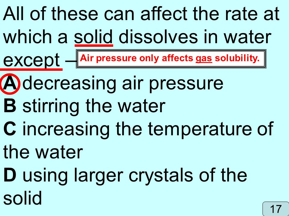 All of these can affect the rate at which a solid dissolves in water except A decreasing air pressure B stirring the water C increasing the temperatur