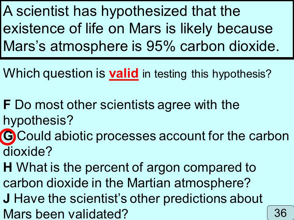 A scientist has hypothesized that the existence of life on Mars is likely because Marss atmosphere is 95% carbon dioxide. Which question is valid in t