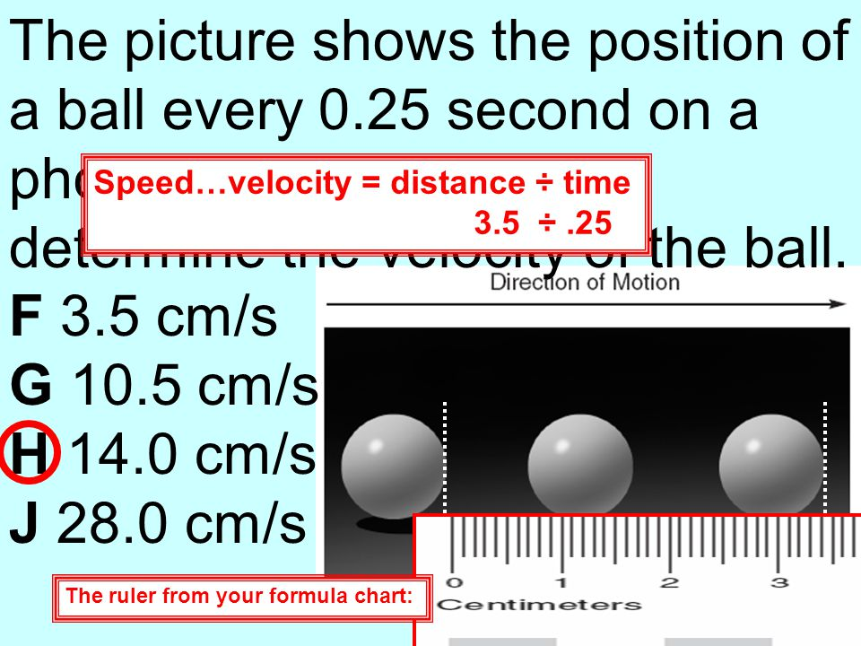 The picture shows the position of a ball every 0.25 second on a photogram. Using a ruler, determine the velocity of the ball. F 3.5 cm/s G 10.5 cm/s H
