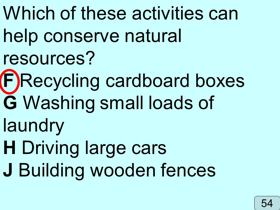 Which of these activities can help conserve natural resources? F Recycling cardboard boxes G Washing small loads of laundry H Driving large cars J Bui