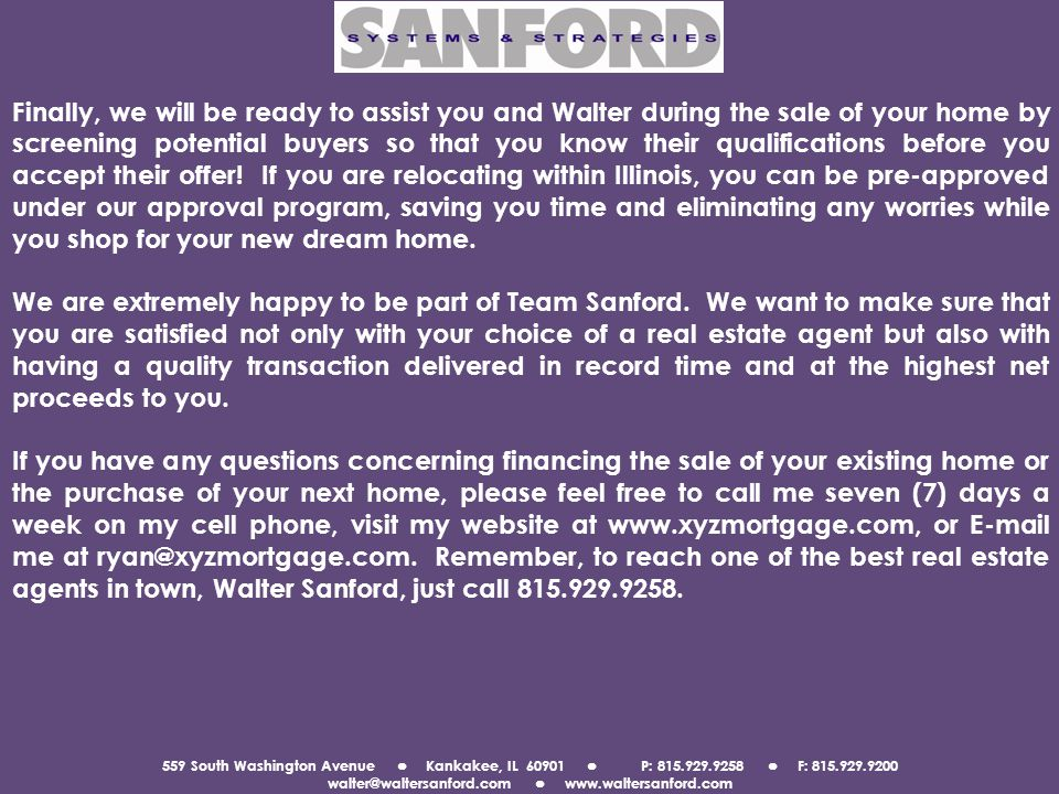 559 South Washington Avenue Kankakee, IL 60901 P: 815.929.9258 F: 815.929.9200 walter@waltersanford.com www.waltersanford.com Finally, we will be ready to assist you and Walter during the sale of your home by screening potential buyers so that you know their qualifications before you accept their offer.