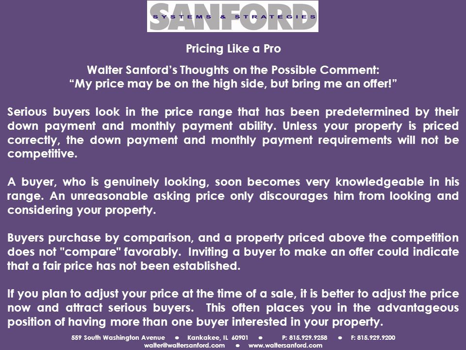559 South Washington Avenue Kankakee, IL 60901 P: 815.929.9258 F: 815.929.9200 walter@waltersanford.com www.waltersanford.com Pricing Like a Pro Walter Sanfords Thoughts on the Possible Comment: My price may be on the high side, but bring me an offer.