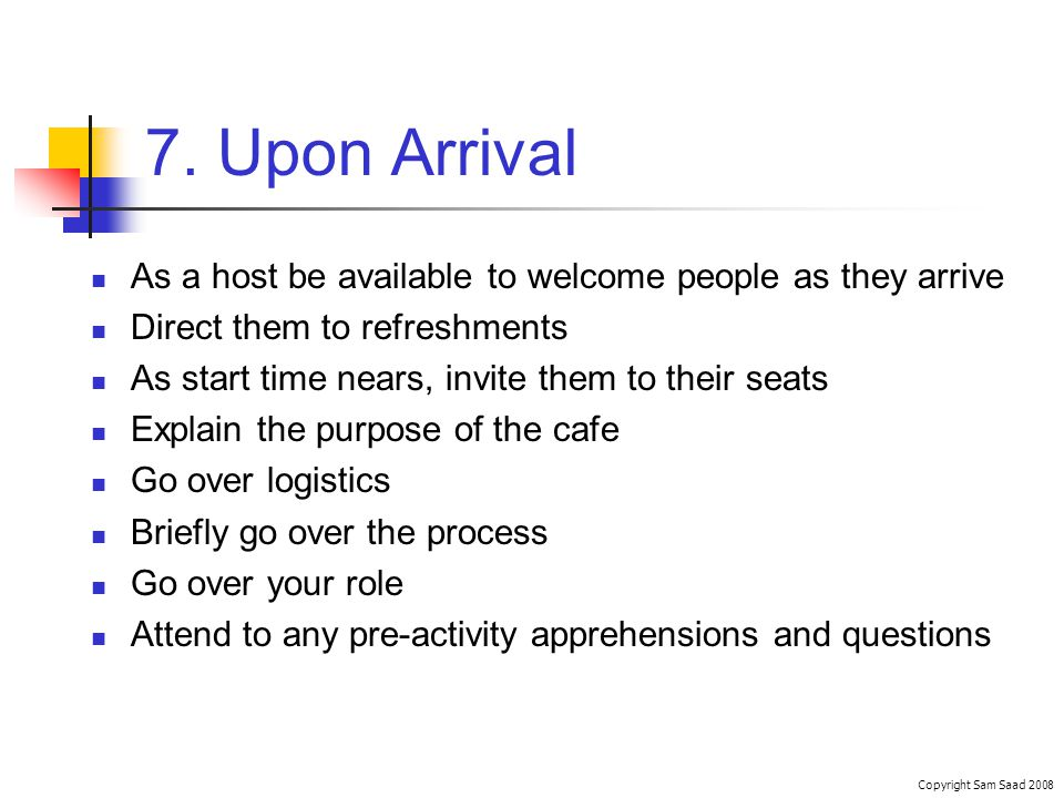 7. Upon Arrival As a host be available to welcome people as they arrive Direct them to refreshments As start time nears, invite them to their seats Ex