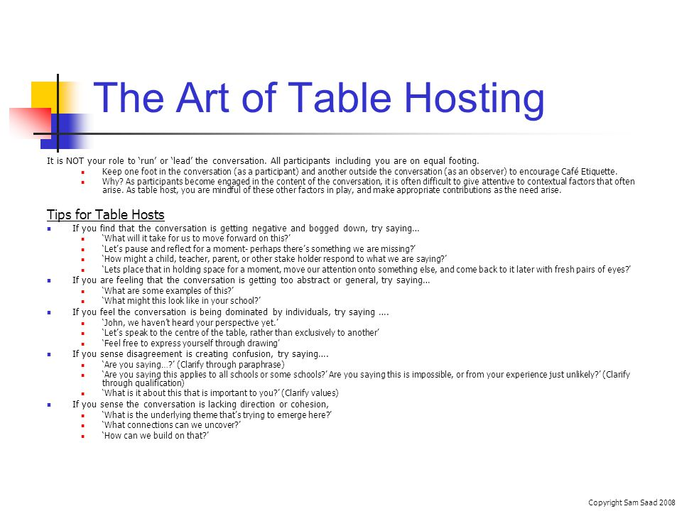 The Art of Table Hosting Copyright Sam Saad 2008 It is NOT your role to run or lead the conversation.