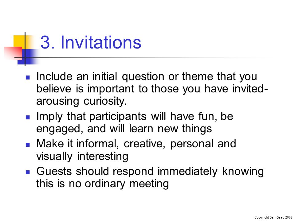 3. Invitations Include an initial question or theme that you believe is important to those you have invited- arousing curiosity. Imply that participan