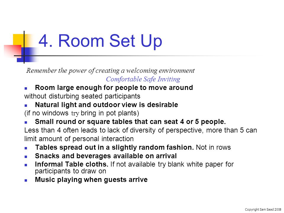 4. Room Set Up Remember the power of creating a welcoming environment Comfortable Safe Inviting Room large enough for people to move around without di