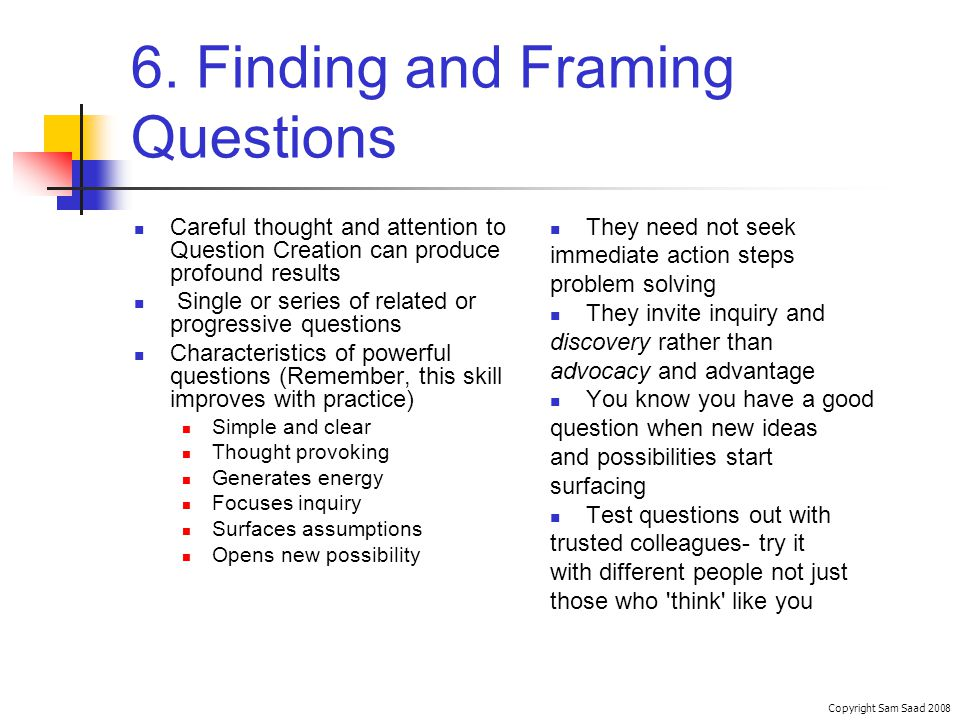 6. Finding and Framing Questions Copyright Sam Saad 2008 They need not seek immediate action steps problem solving They invite inquiry and discovery r