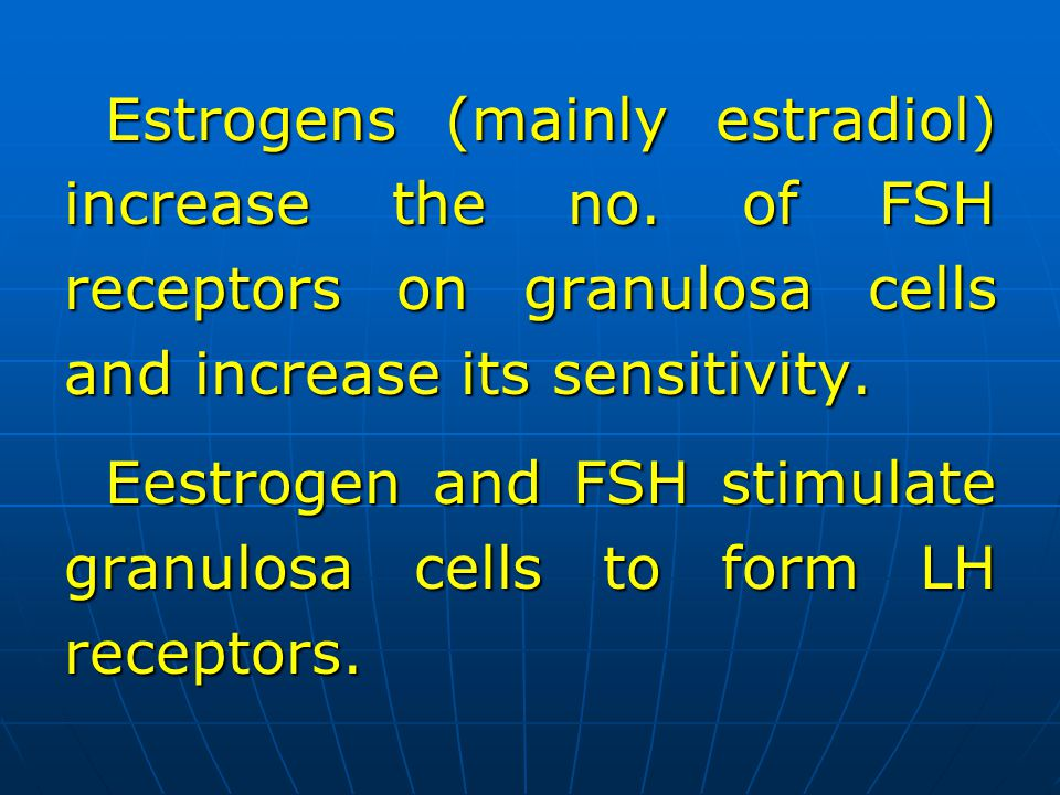 Estrogens (mainly estradiol) increase the no. of FSH receptors on granulosa cells and increase its sensitivity. Eestrogen and FSH stimulate granulosa