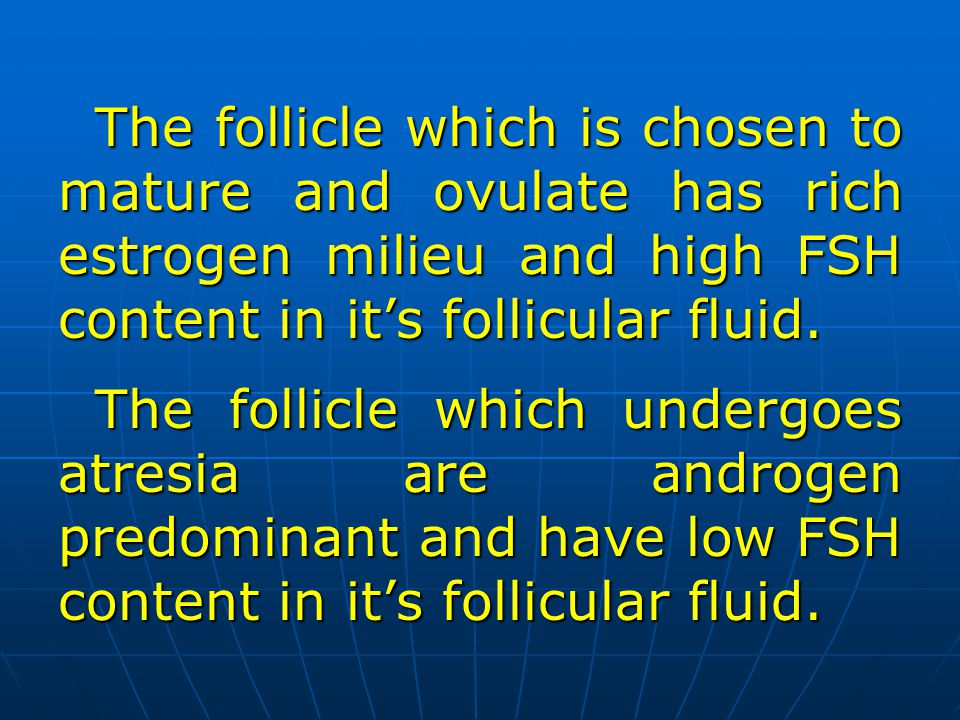 The follicle which is chosen to mature and ovulate has rich estrogen milieu and high FSH content in its follicular fluid. The follicle which undergoes