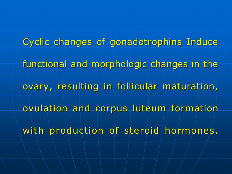 Cyclic changes of gonadotrophins Induce functional and morphologic changes in the ovary, resulting in follicular maturation, ovulation and corpus lute